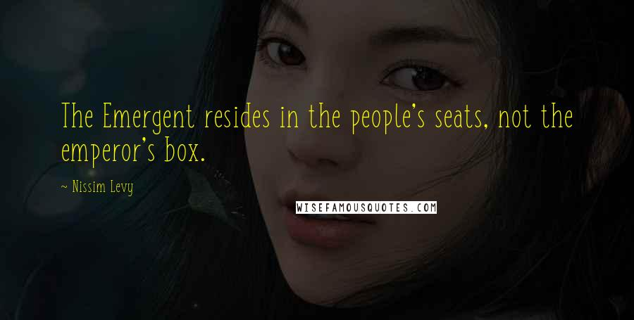 Nissim Levy quotes: The Emergent resides in the people's seats, not the emperor's box.