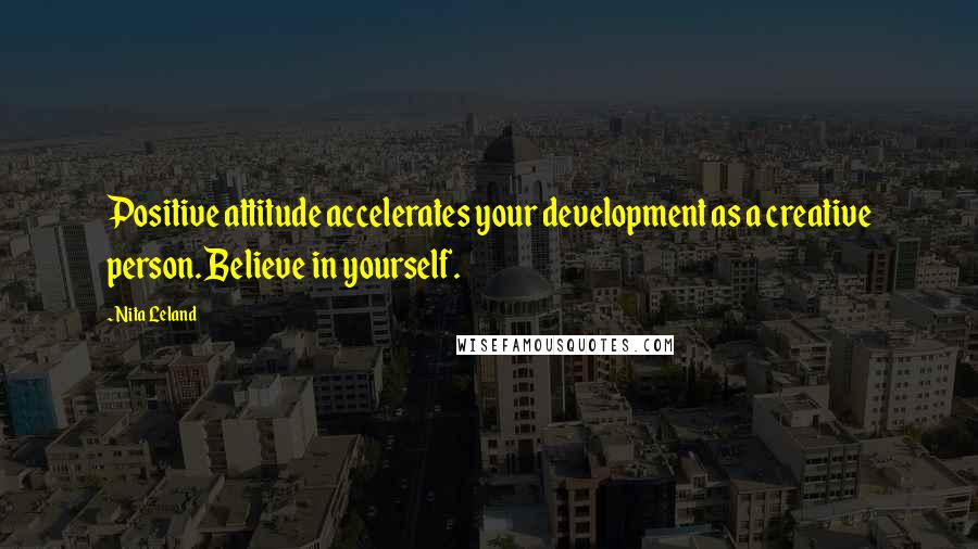 Nita Leland quotes: Positive attitude accelerates your development as a creative person. Believe in yourself.