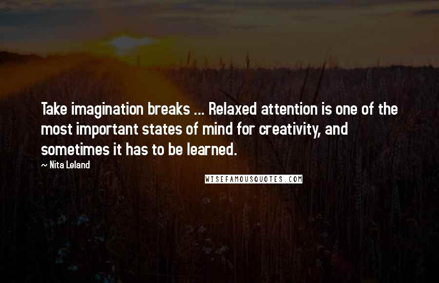 Nita Leland quotes: Take imagination breaks ... Relaxed attention is one of the most important states of mind for creativity, and sometimes it has to be learned.