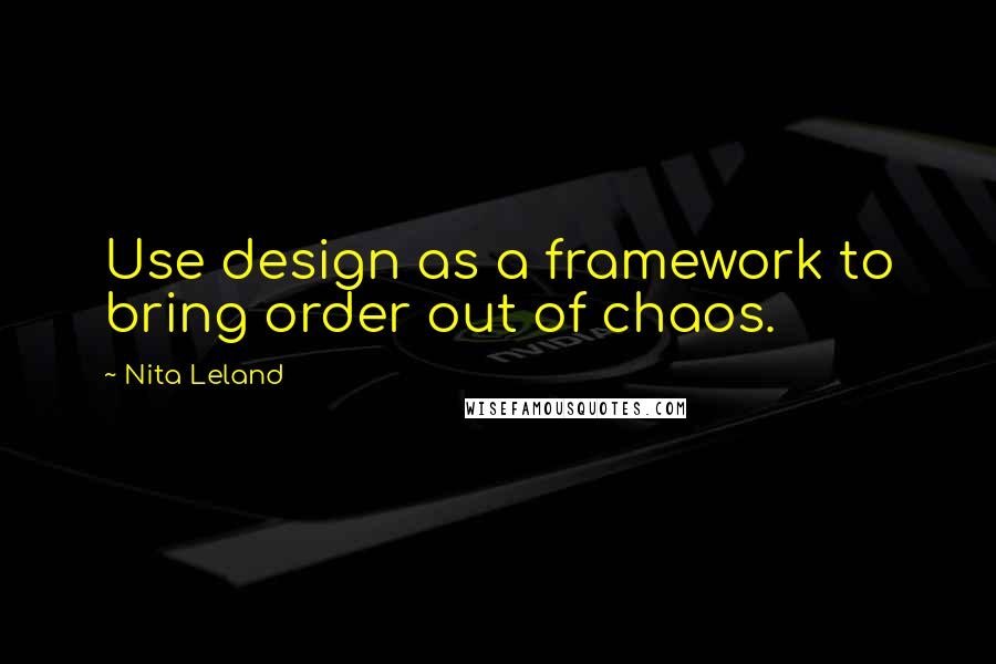 Nita Leland quotes: Use design as a framework to bring order out of chaos.