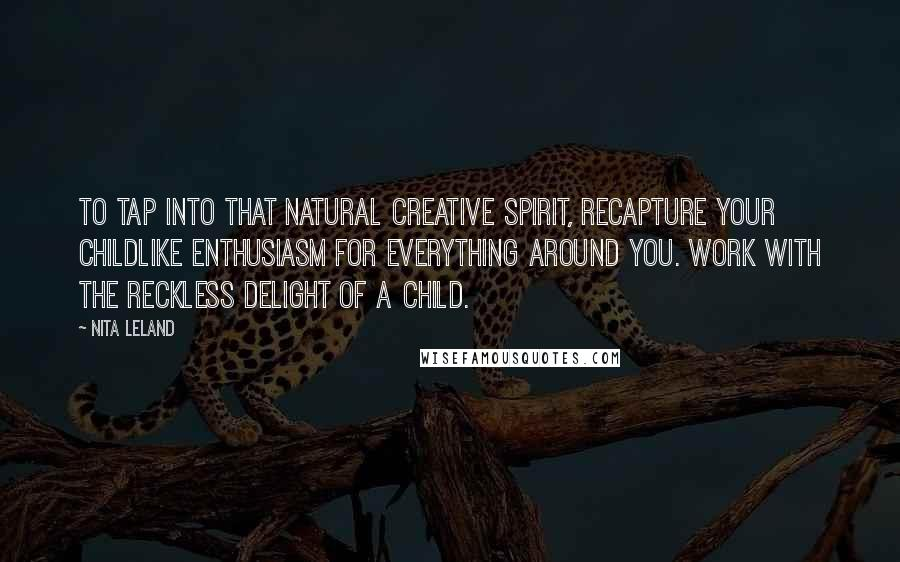 Nita Leland quotes: To tap into that natural creative spirit, recapture your childlike enthusiasm for everything around you. Work with the reckless delight of a child.
