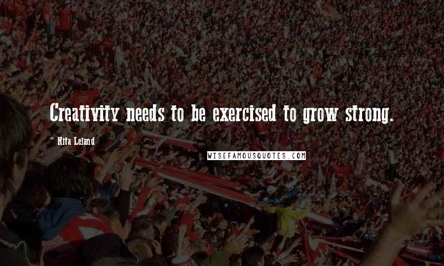 Nita Leland quotes: Creativity needs to be exercised to grow strong.