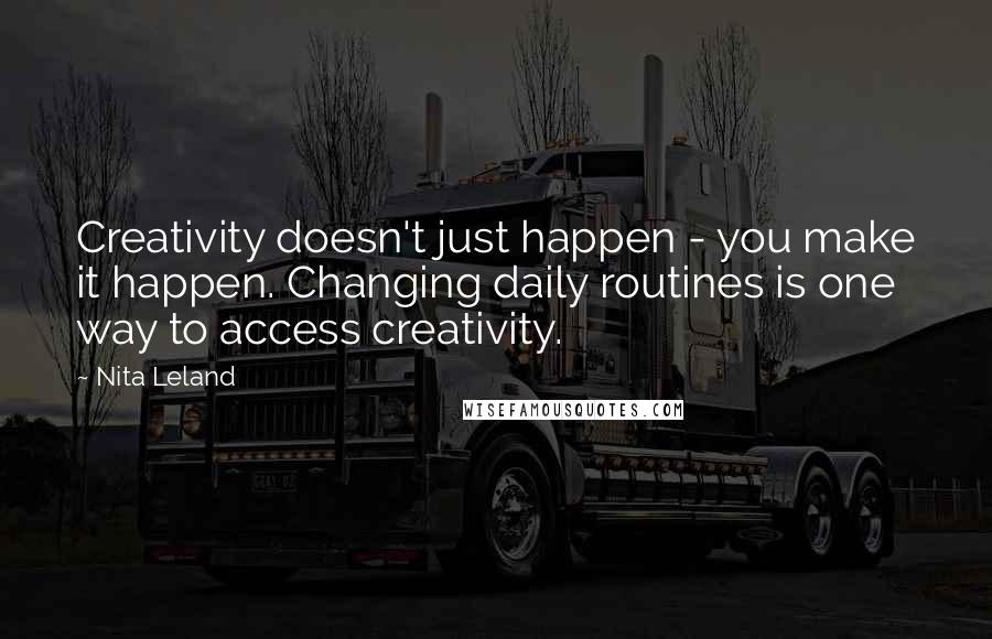 Nita Leland quotes: Creativity doesn't just happen - you make it happen. Changing daily routines is one way to access creativity.