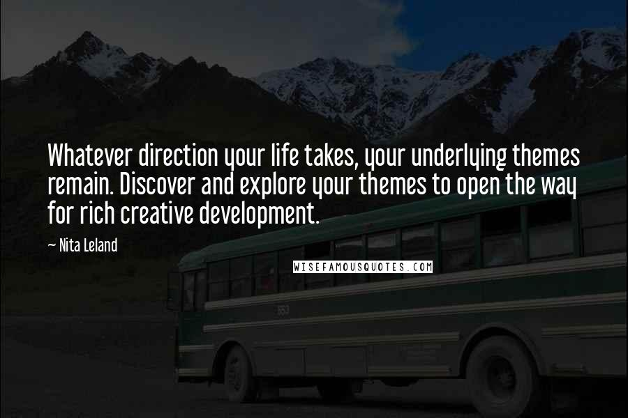 Nita Leland quotes: Whatever direction your life takes, your underlying themes remain. Discover and explore your themes to open the way for rich creative development.