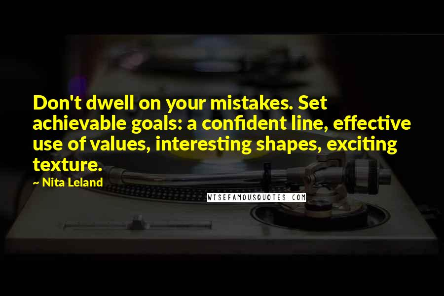 Nita Leland quotes: Don't dwell on your mistakes. Set achievable goals: a confident line, effective use of values, interesting shapes, exciting texture.