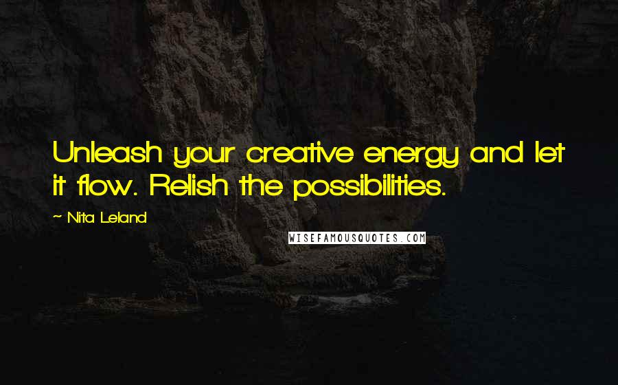 Nita Leland quotes: Unleash your creative energy and let it flow. Relish the possibilities.