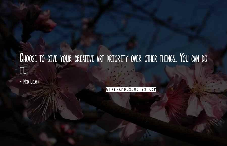Nita Leland quotes: Choose to give your creative art priority over other things. You can do it.