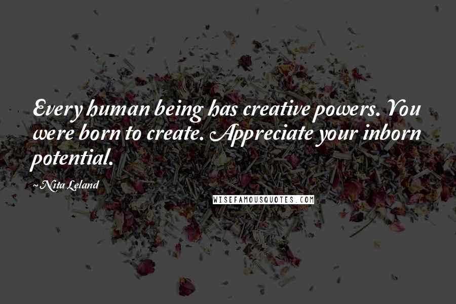 Nita Leland quotes: Every human being has creative powers. You were born to create. Appreciate your inborn potential.
