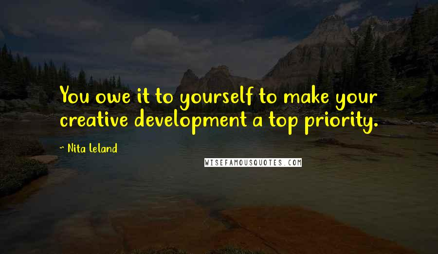 Nita Leland quotes: You owe it to yourself to make your creative development a top priority.