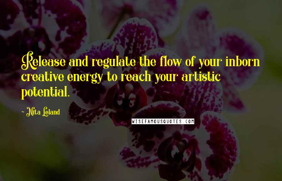 Nita Leland quotes: Release and regulate the flow of your inborn creative energy to reach your artistic potential.