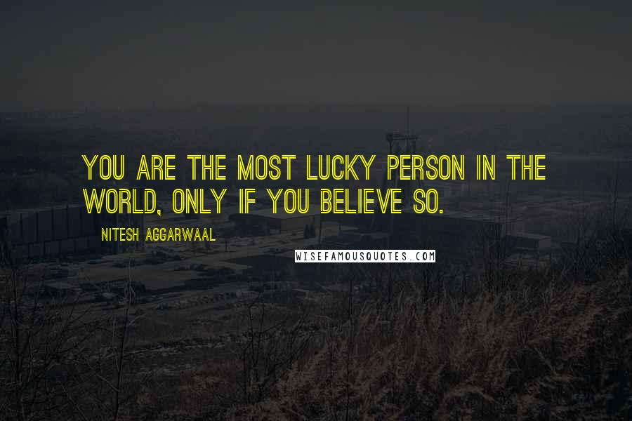 Nitesh Aggarwaal quotes: You are the most lucky person in the world, only if you BELIEVE so.