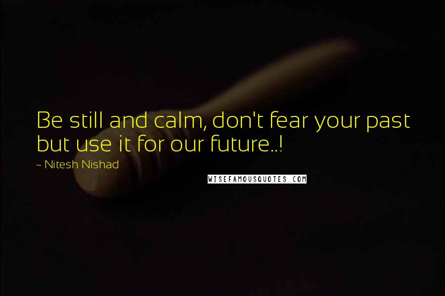 Nitesh Nishad quotes: Be still and calm, don't fear your past but use it for our future..!