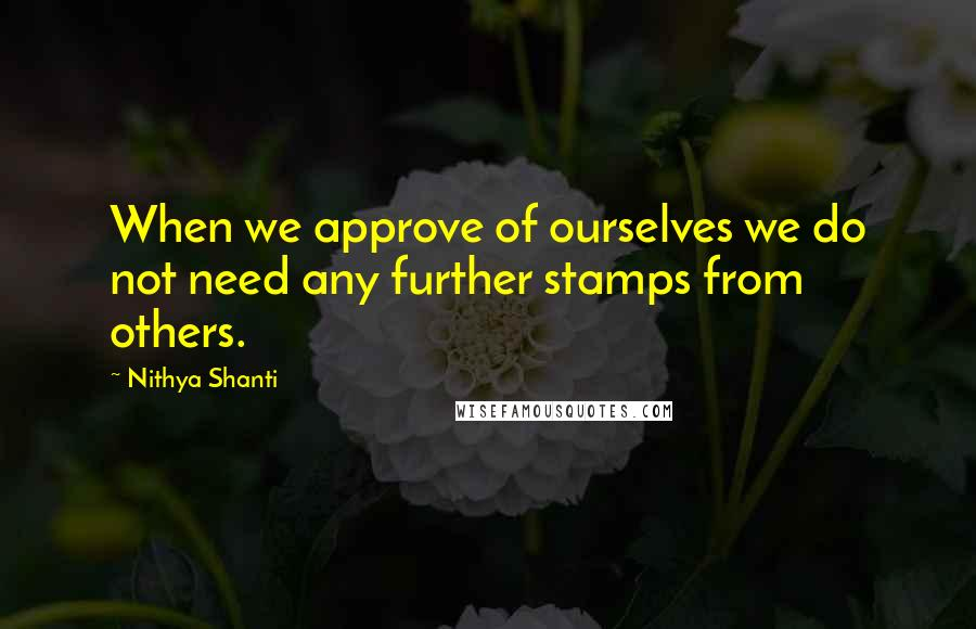 Nithya Shanti quotes: When we approve of ourselves we do not need any further stamps from others.