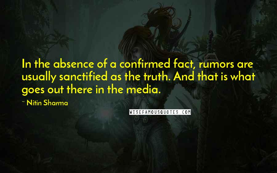 Nitin Sharma quotes: In the absence of a confirmed fact, rumors are usually sanctified as the truth. And that is what goes out there in the media.