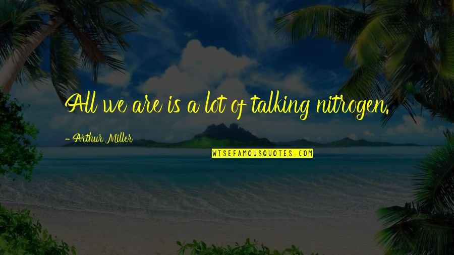 Nitrogen Quotes By Arthur Miller: All we are is a lot of talking