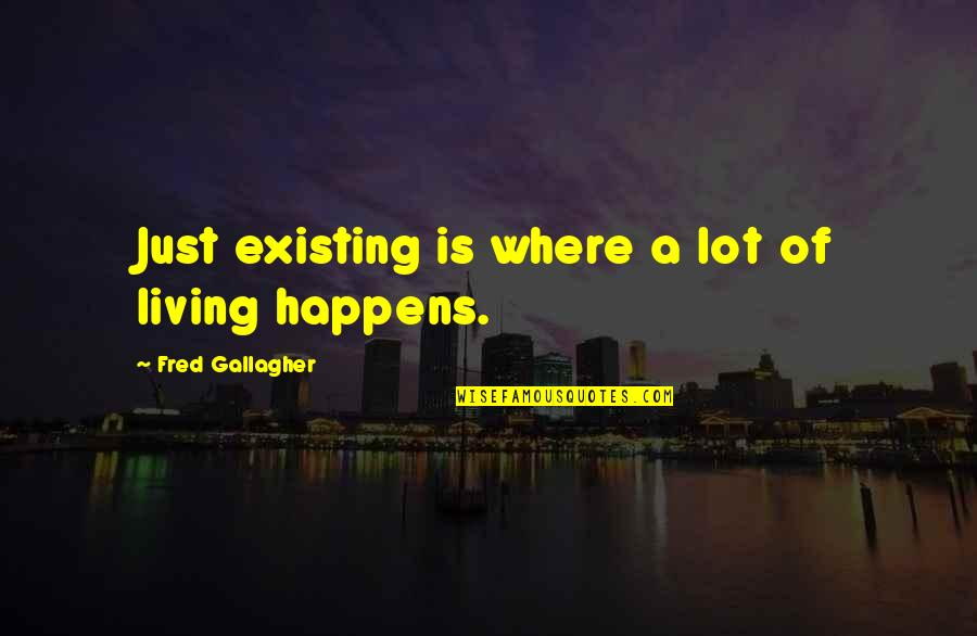 Nitrogen Quotes By Fred Gallagher: Just existing is where a lot of living