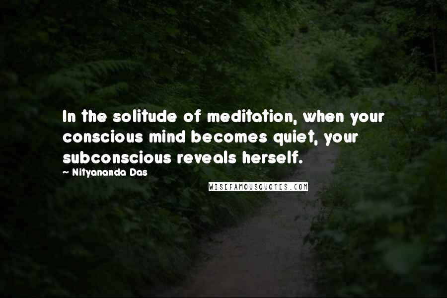 Nityananda Das quotes: In the solitude of meditation, when your conscious mind becomes quiet, your subconscious reveals herself.
