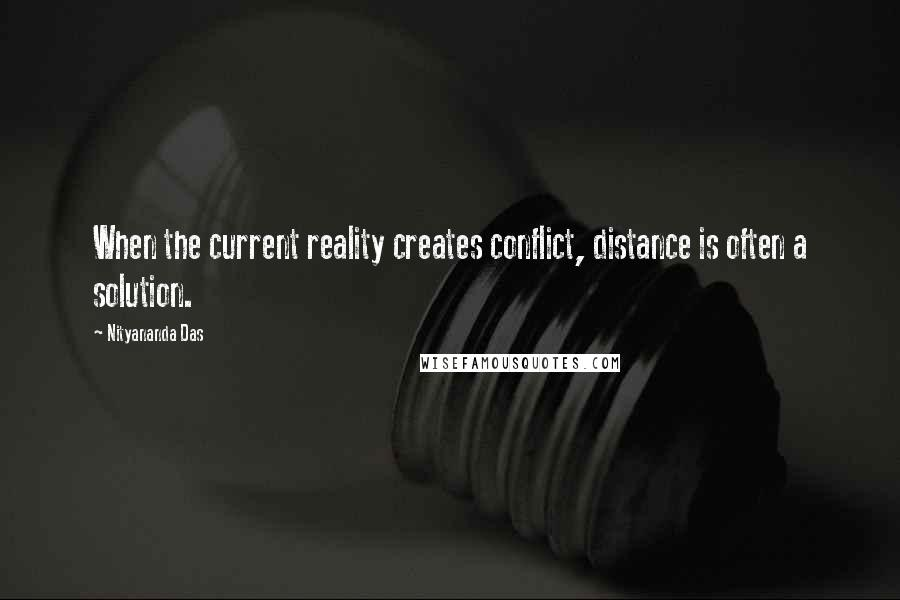 Nityananda Das quotes: When the current reality creates conflict, distance is often a solution.