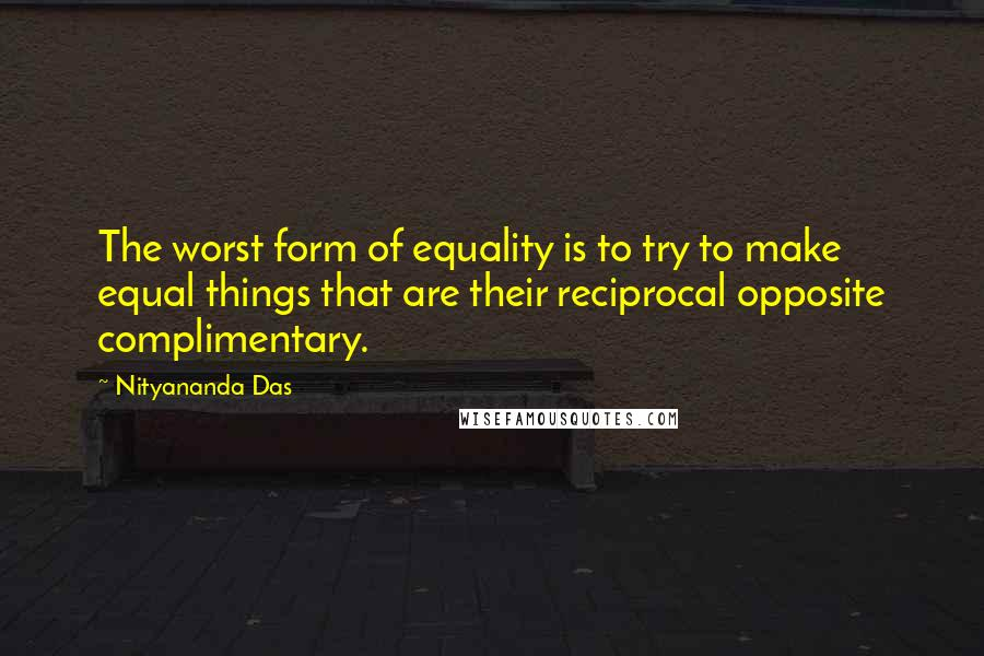 Nityananda Das quotes: The worst form of equality is to try to make equal things that are their reciprocal opposite complimentary.