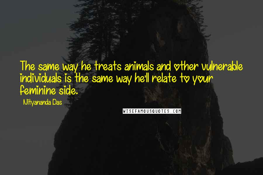 Nityananda Das quotes: The same way he treats animals and other vulnerable individuals is the same way he'll relate to your feminine side.