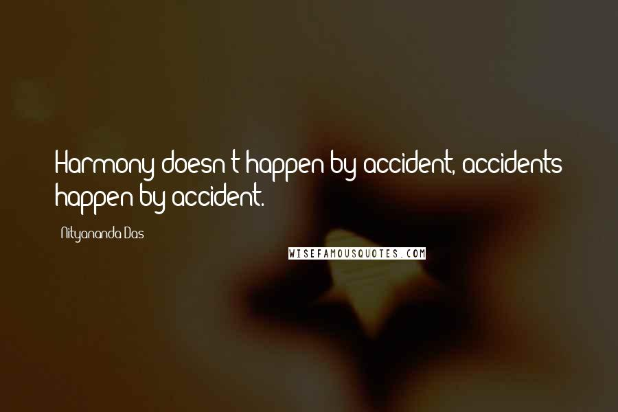 Nityananda Das quotes: Harmony doesn't happen by accident, accidents happen by accident.