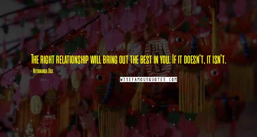 Nityananda Das quotes: The right relationship will bring out the best in you. If it doesn't, it isn't.