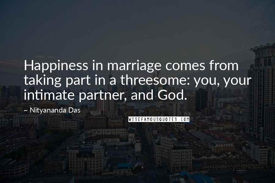 Nityananda Das quotes: Happiness in marriage comes from taking part in a threesome: you, your intimate partner, and God.