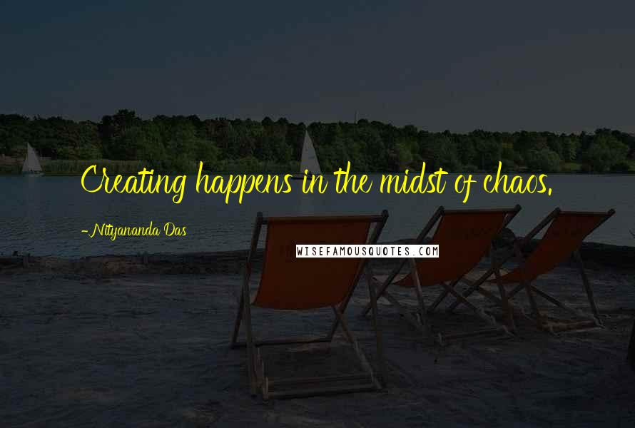 Nityananda Das quotes: Creating happens in the midst of chaos.