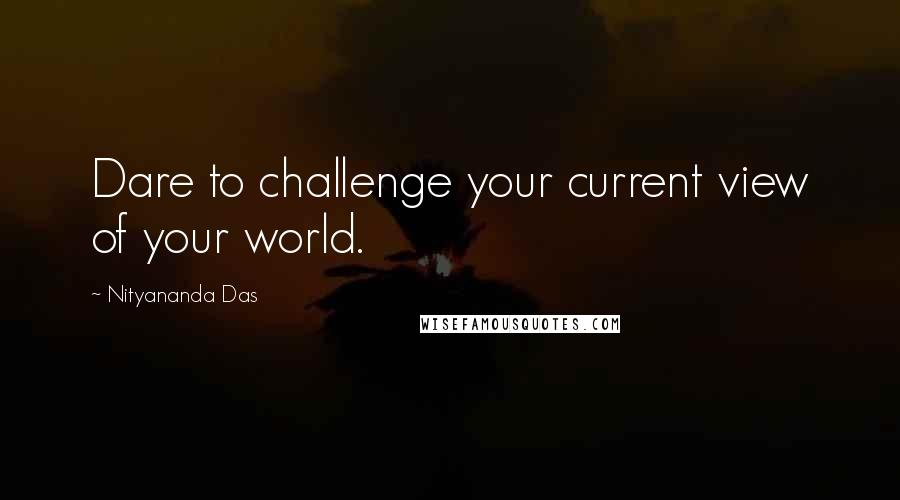 Nityananda Das quotes: Dare to challenge your current view of your world.