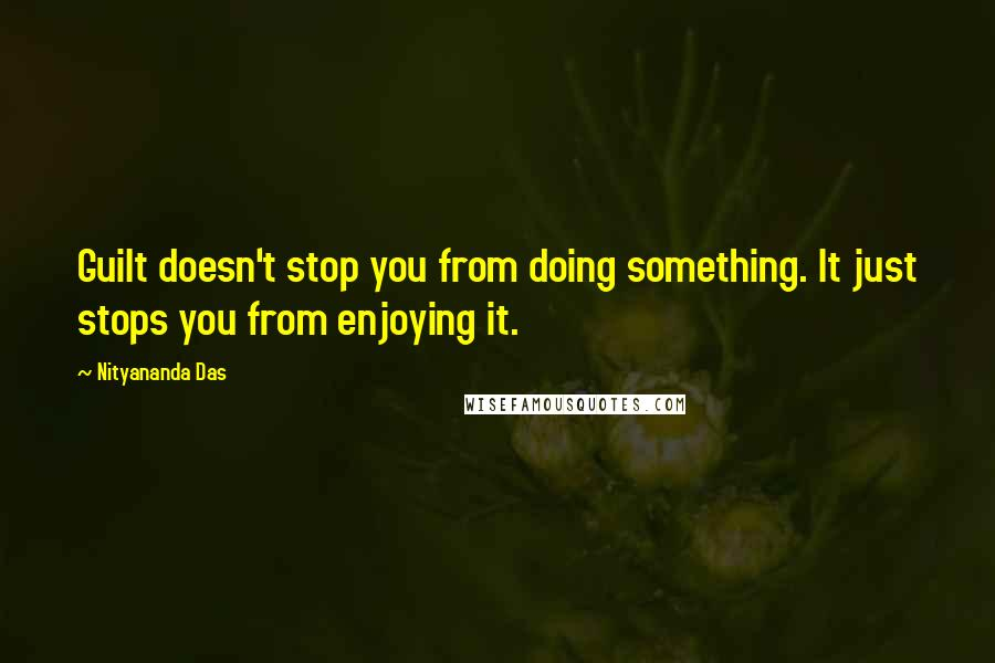 Nityananda Das quotes: Guilt doesn't stop you from doing something. It just stops you from enjoying it.