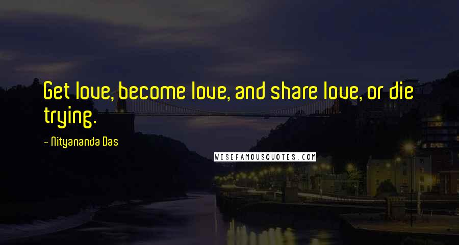 Nityananda Das quotes: Get love, become love, and share love, or die trying.