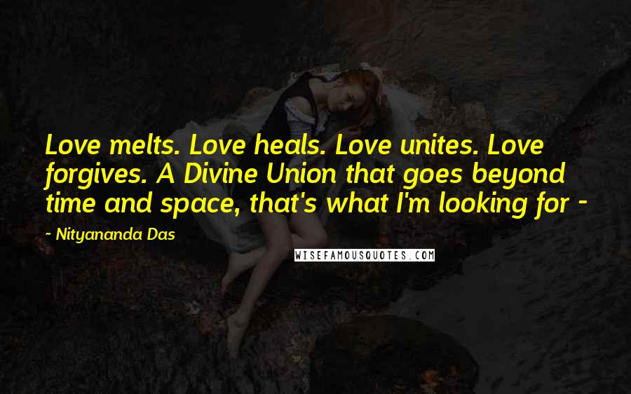 Nityananda Das quotes: Love melts. Love heals. Love unites. Love forgives. A Divine Union that goes beyond time and space, that's what I'm looking for -