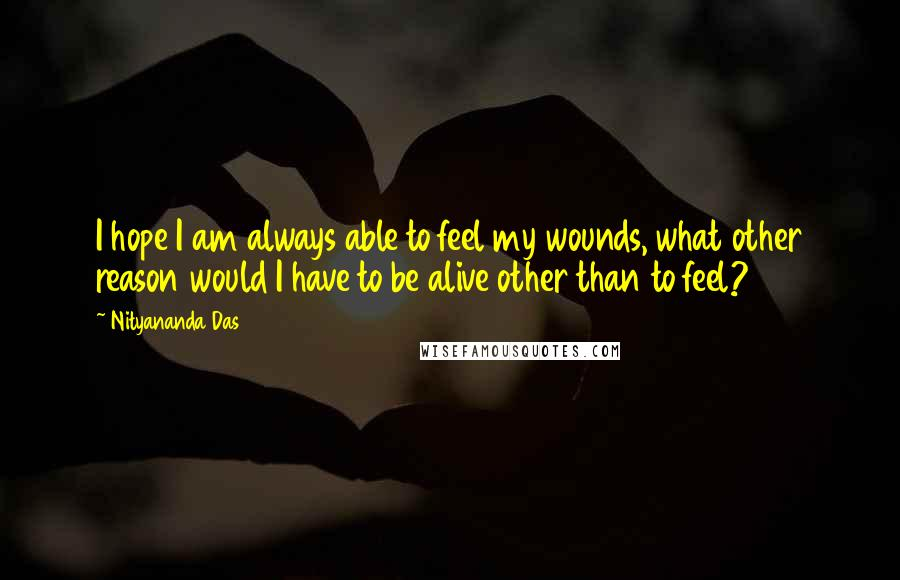 Nityananda Das quotes: I hope I am always able to feel my wounds, what other reason would I have to be alive other than to feel?