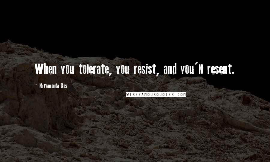 Nityananda Das quotes: When you tolerate, you resist, and you'll resent.