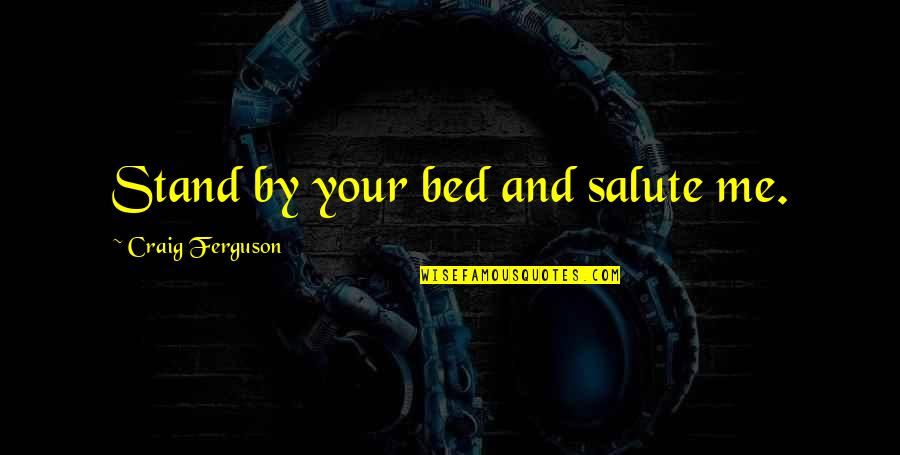 Nizami Quotes By Craig Ferguson: Stand by your bed and salute me.