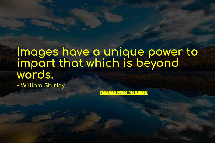 Nizami Quotes By William Shirley: Images have a unique power to impart that