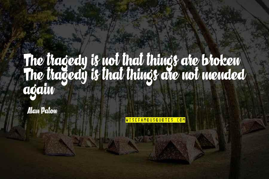 Nkala Quotes By Alan Paton: The tragedy is not that things are broken.