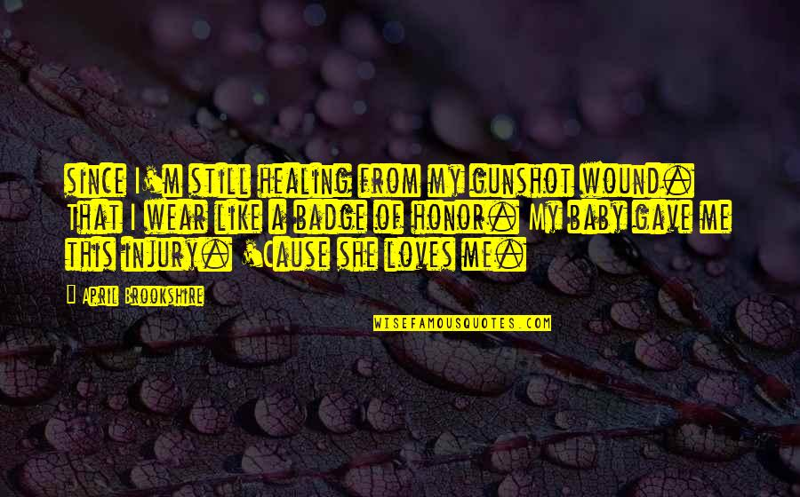 No 1 Loves Me Quotes By April Brookshire: since I'm still healing from my gunshot wound.