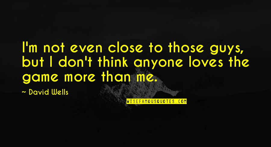 No 1 Loves Me Quotes By David Wells: I'm not even close to those guys, but