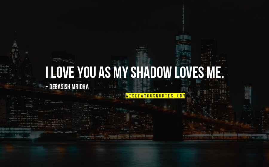 No 1 Loves Me Quotes By Debasish Mridha: I love you as my shadow loves me.
