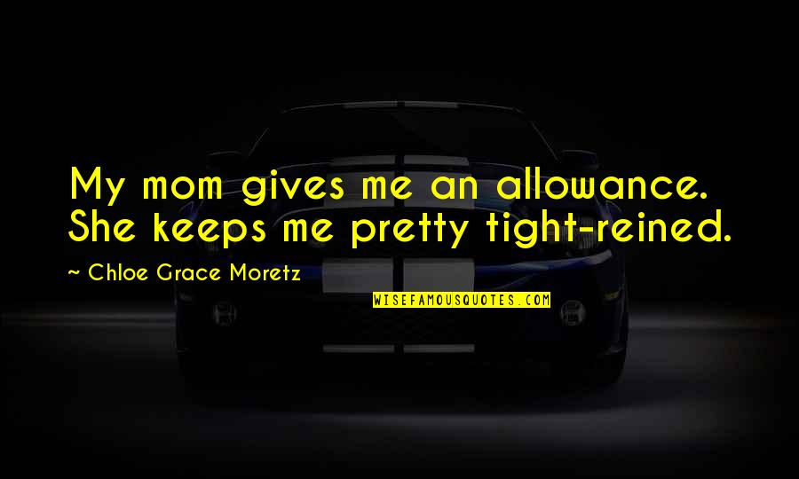 No Allowance Quotes By Chloe Grace Moretz: My mom gives me an allowance. She keeps