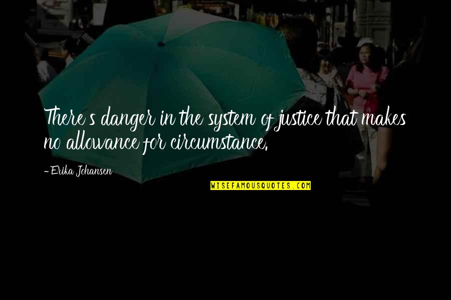 No Allowance Quotes By Erika Johansen: There's danger in the system of justice that