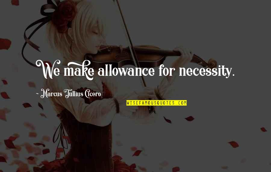 No Allowance Quotes By Marcus Tullius Cicero: We make allowance for necessity.