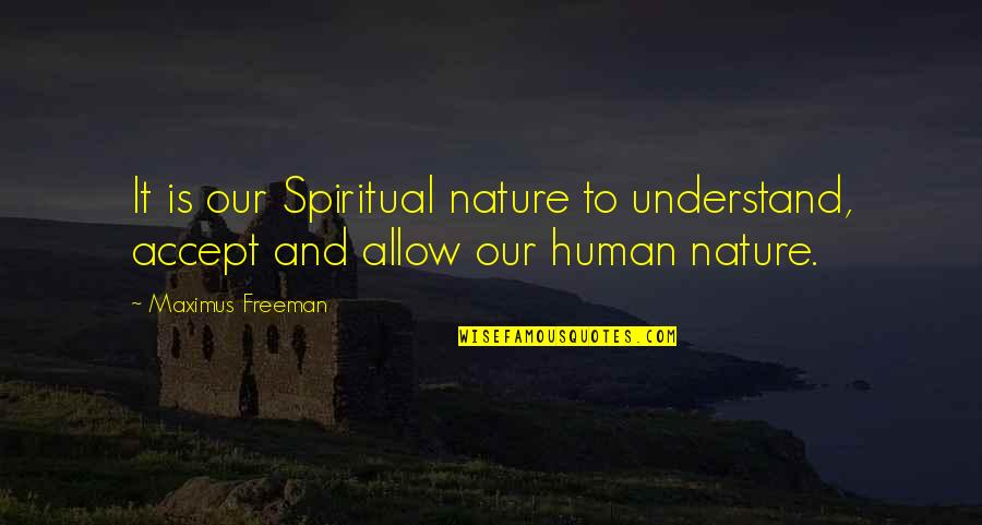 No Allowance Quotes By Maximus Freeman: It is our Spiritual nature to understand, accept