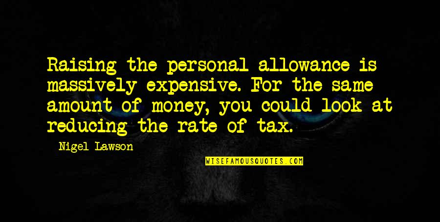 No Allowance Quotes By Nigel Lawson: Raising the personal allowance is massively expensive. For