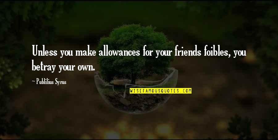 No Allowance Quotes By Publilius Syrus: Unless you make allowances for your friends foibles,