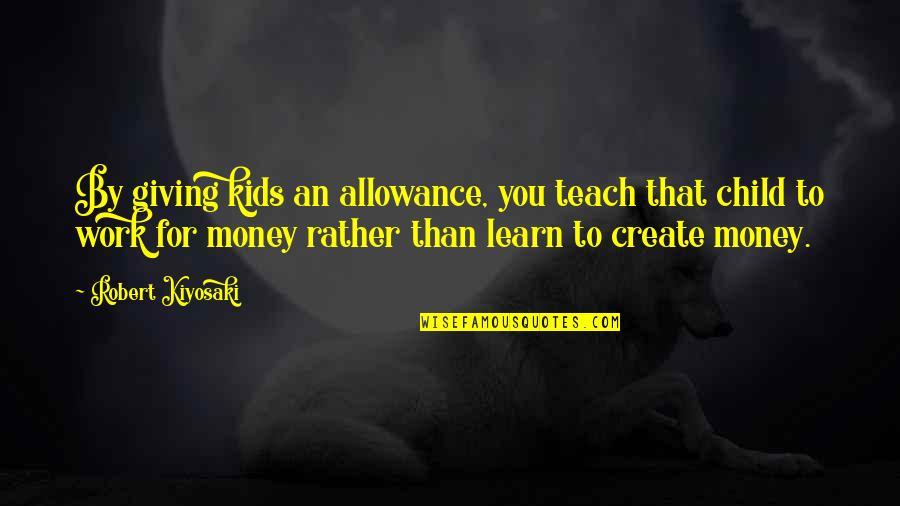 No Allowance Quotes By Robert Kiyosaki: By giving kids an allowance, you teach that
