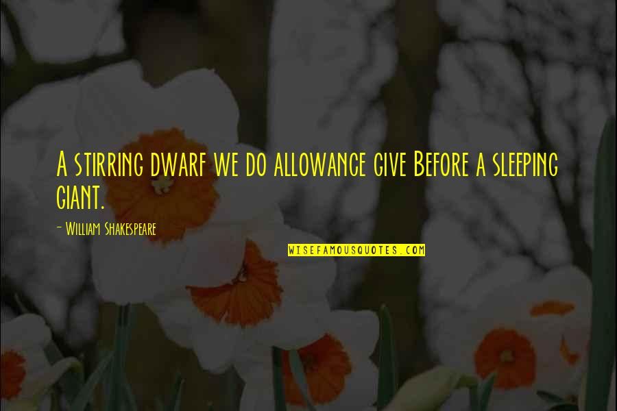 No Allowance Quotes By William Shakespeare: A stirring dwarf we do allowance give Before