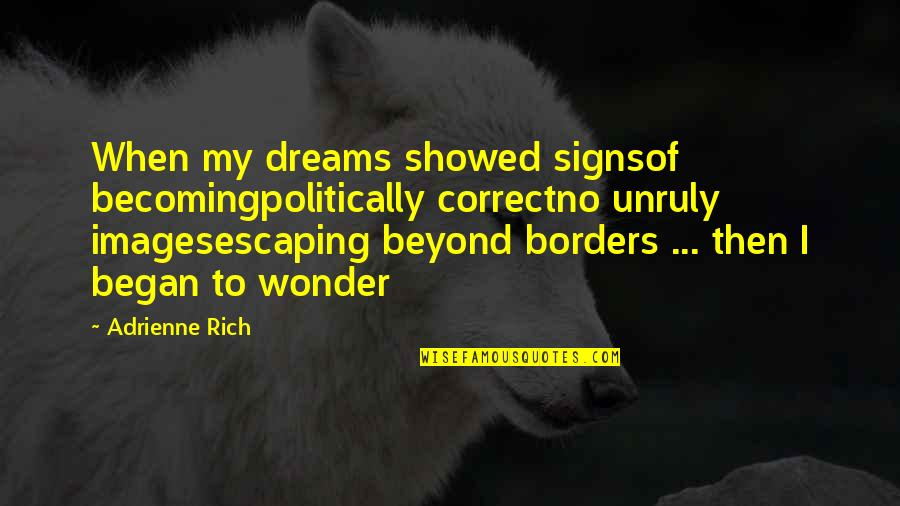 No Borders Quotes By Adrienne Rich: When my dreams showed signsof becomingpolitically correctno unruly