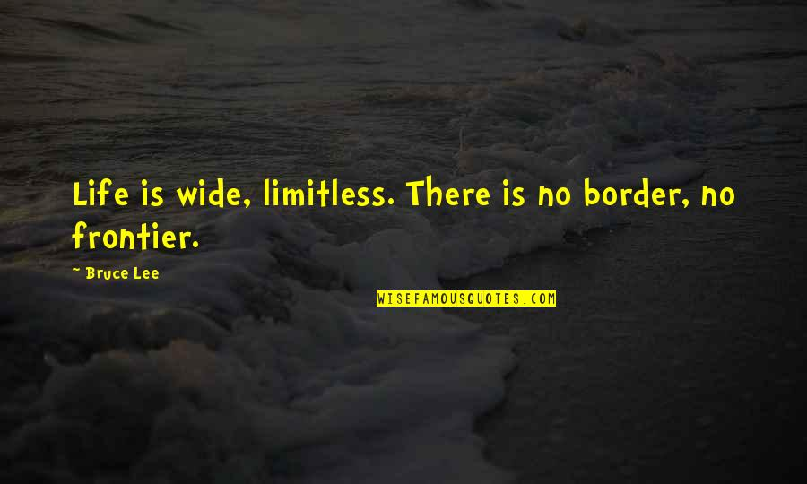 No Borders Quotes By Bruce Lee: Life is wide, limitless. There is no border,
